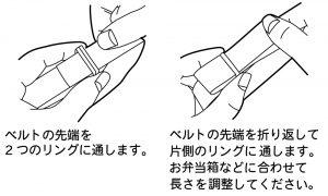 ベルトの先端を2つのリングに通します。ベルトの先端を折り返して片側のリングに通します。お弁当箱などに合わせて長さを調節してください。